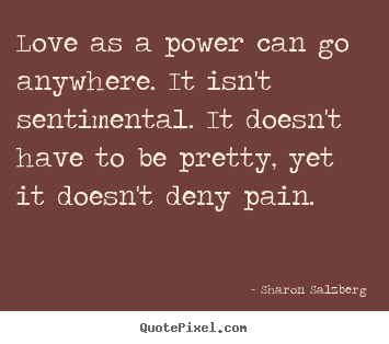 Sharon Salzberg photo quotes - Love as a power can go anywhere. it isn't sentimental. it doesn't have.. - Love quotes