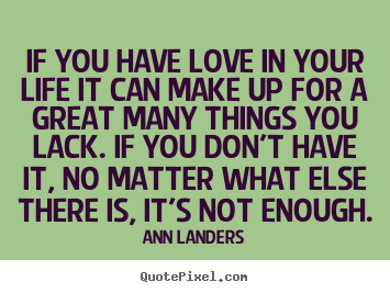 Love quotes - If you have love in your life it can make up..