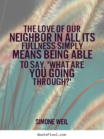 Simone Weil picture quotes - The love of our neighbor in all its fullness.. - Love quote