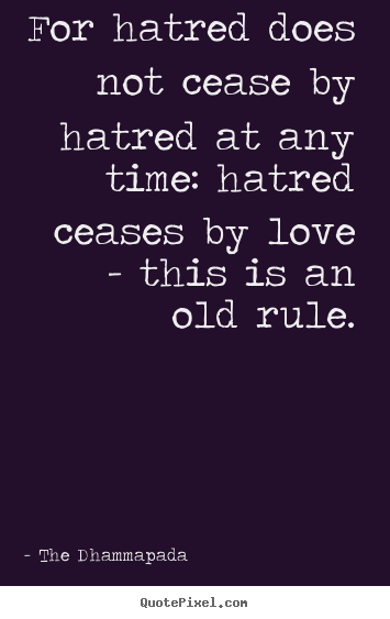 Quotes about love - For hatred does not cease by hatred at any time: hatred ceases by..