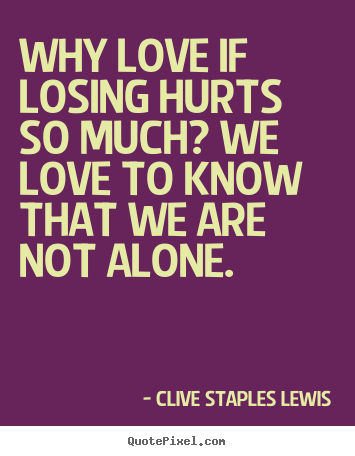 Love quotes - Why love if losing hurts so much? we love to know that we are..
