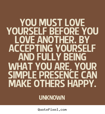 You must love yourself before you love another... Unknown great love quote