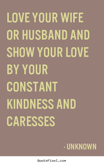 Unknown picture quotes - Love your wife or husband and show your love by your constant.. - Love quotes