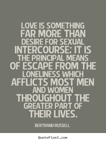 Love is something far more than desire for sexual.. Bertrand Russell  love quote