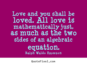 Love and you shall be loved. all love is mathematically just,.. Ralph Waldo Emerson great love quotes