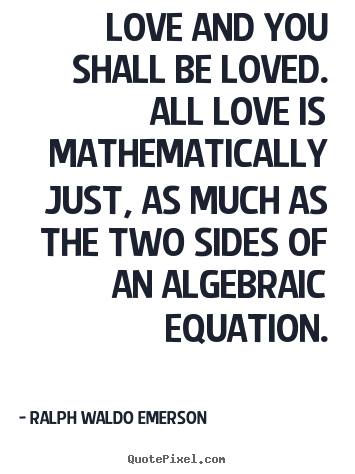 Love and you shall be loved. all love is mathematically just,.. Ralph Waldo Emerson popular love quote