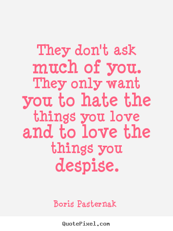 Boris Pasternak  picture quotes - They don't ask much of you. they only want you to hate the.. - Love quotes