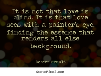 Quote about love - It is not that love is blind. it is that love sees..