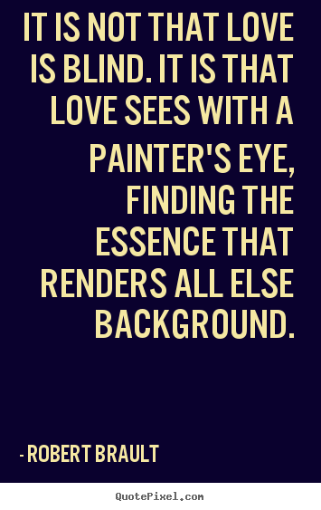 It is not that love is blind. it is that love sees with a painter's.. Robert Brault  love quotes