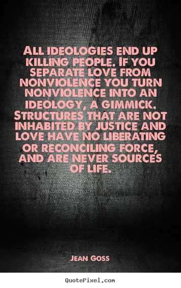 Quotes about love - All ideologies end up killing people. if you separate love..