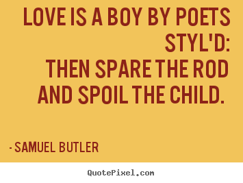 Love quotes - Love is a boy by poets styl'd: then spare the rod and..