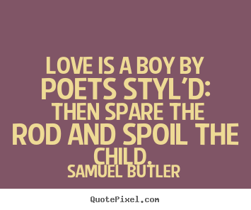 Love quotes - Love is a boy by poets styl'd: then spare the rod and spoil the child...