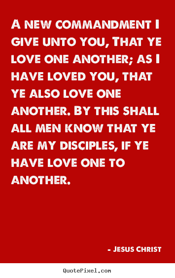 A new commandment i give unto you, that ye love one another;.. Jesus Christ great love quote