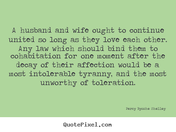 A husband and wife ought to continue united so long.. Percy Bysshe Shelley greatest love quotes