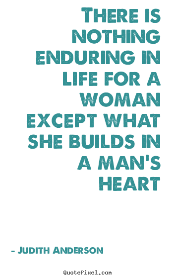 There is nothing enduring in life for a woman except what she.. Judith Anderson popular love quotes