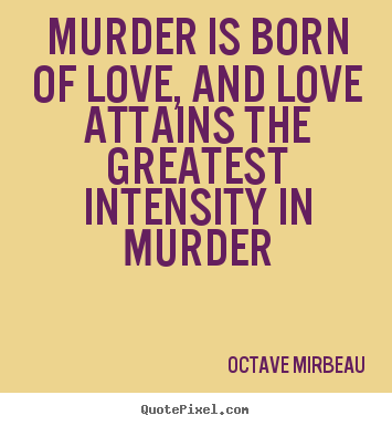Octave Mirbeau picture quotes - Murder is born of love, and love attains the greatest intensity.. - Love quotes