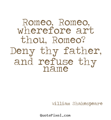 William Shakespeare photo quote - Romeo, romeo, wherefore art thou, romeo? deny thy father, and refuse.. - Love quotes