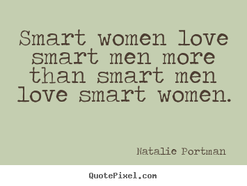 Smart women love smart men more than smart men love smart women. Natalie Portman  good love quote