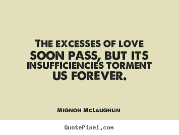 Quotes about love - The excesses of love soon pass, but its insufficiencies..
