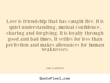 Love is friendship that has caught fire. it is quiet.. Ann Landers greatest love quotes