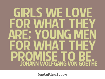 Love quotes - Girls we love for what they are; young men for what..