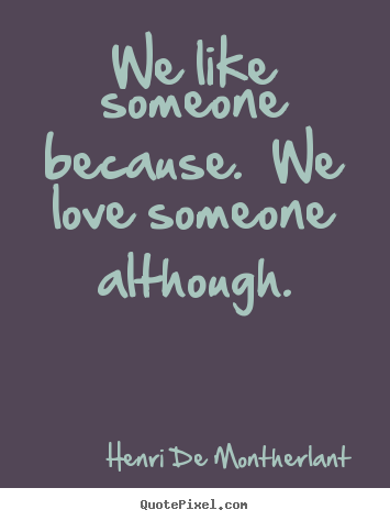 Quotes about love - We like someone because.  we love someone although.