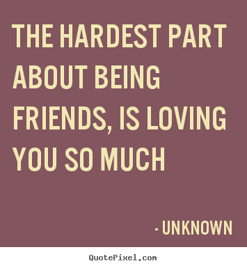 Quotes about love - The hardest part about being friends, is loving you so much