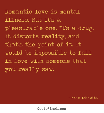 Create your own picture quote about love - Romantic love is mental illness. but it's a pleasurable one. it's..