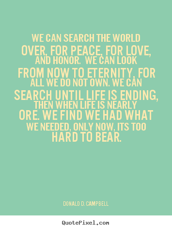 Donald D. Campbell picture quotes - We can search the world over, for peace, for love, and honor. we can look.. - Love sayings