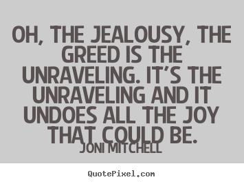 Joni Mitchell image quote - Oh, the jealousy, the greed is the unraveling. it's the unraveling.. - Love quotes