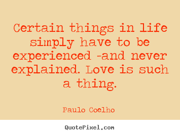 Love quotes - Certain things in life simply have to be experienced..