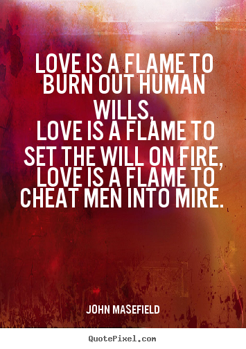 Love quotes - Love is a flame to burn out human wills, love is a flame to set the will..