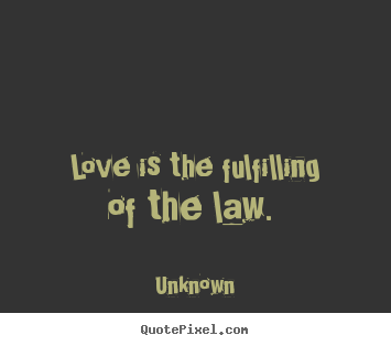 Quotes about love - Love is the fulfilling of the law.
