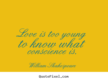 Create picture quotes about love - Love is too young to know what conscience is.