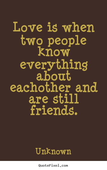 Love quotes - Love is when two people know everything about eachother and are still..