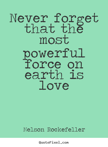 Love quote - Never forget that the most powerful force on earth is love