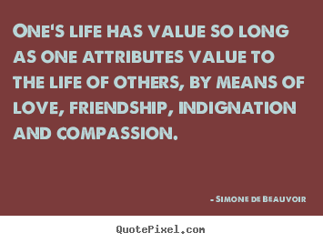 One's life has value so long as one attributes value to the life.. Simone De Beauvoir greatest love quote