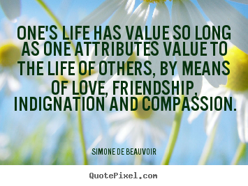 Simone De Beauvoir picture quote - One's life has value so long as one attributes value to the.. - Love quotes