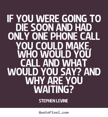 Quotes about love - If you were going to die soon and had only..