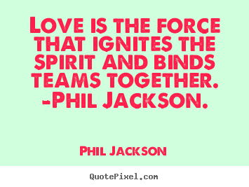Sayings about love - Love is the force that ignites the spirit and binds teams..