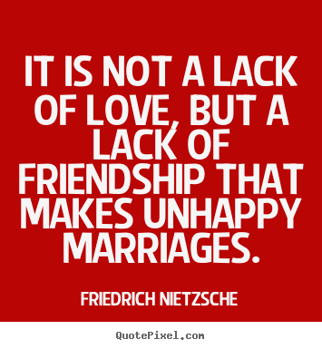 Quote about love - It is not a lack of love, but a lack of friendship..