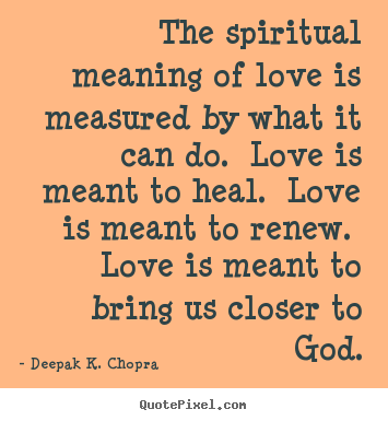 Quote about love - The spiritual meaning of love is measured by what it can do. love is..