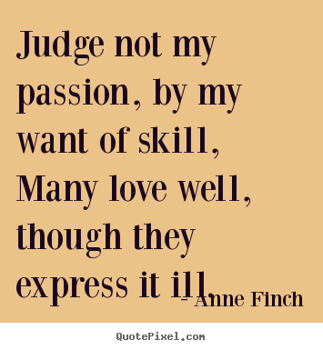 Quotes about love - Judge not my passion, by my want of skill,many..