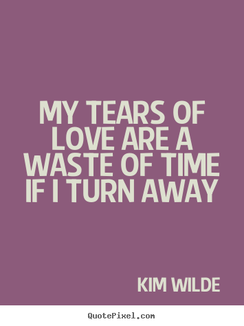 Design your own picture quote about love - My tears of love are a waste of time if i turn away