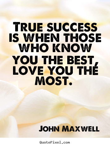 How to design picture quotes about love - True success is when those who know you the best, love..