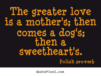 The greater love is a mother's; then comes a dog's; then.. Polish Proverb greatest love quotes