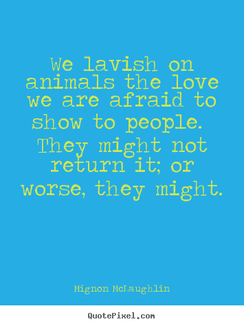 Make personalized picture quote about love - We lavish on animals the love we are afraid to show to..