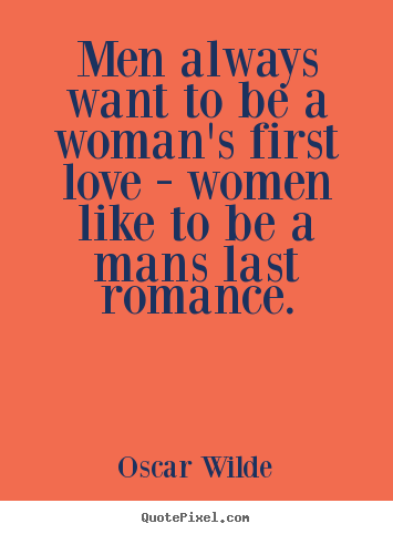 Oscar Wilde picture quotes - Men always want to be a woman's first love - women like to be a.. - Love quotes