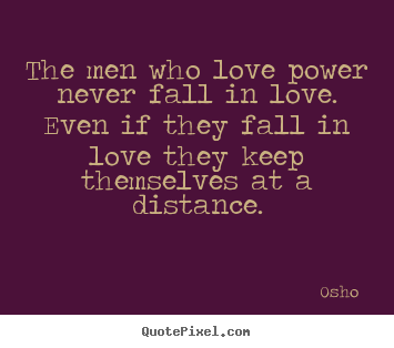 Love quotes - The men who love power never fall in love. even if they fall in love..
