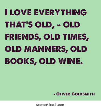 Create your own picture quotes about love - I love everything that's old, - old friends, old..